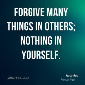 Forgive many things in others; nothing in yourself.