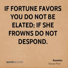 If fortune favors you do not be elated; if she frowns do not despond.