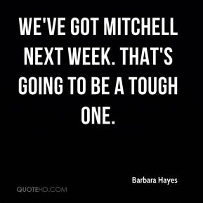 Barbara Hayes - We've got Mitchell next week. That's going to be a tough one.