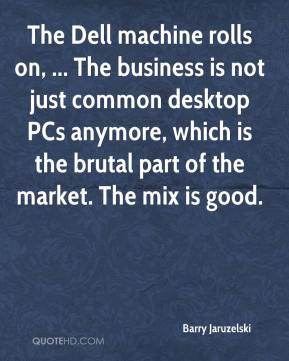 Barry Jaruzelski - The Dell machine rolls on, ... The business is not just common desktop PCs anymore, which is the brutal part of the market. The mix is good.
