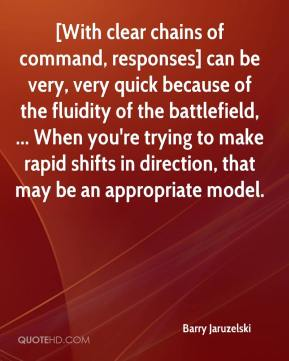Barry Jaruzelski - [With clear chains of command, responses] can be very, very quick because of the fluidity of the battlefield, ... When you're trying to make rapid shifts in direction, that may be an appropriate model.
