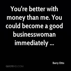 Barry Otto - You're better with money than me. You could become a good businesswoman immediately ...