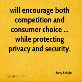 Barry Schuler - will encourage both competition and consumer choice ... while protecting privacy and security.