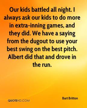 Bart Britton - Our kids battled all night. I always ask our kids to do more in extra-inning games, and they did. We have a saying from the dugout to use your best swing on the best pitch. Albert did that and drove in the run.
