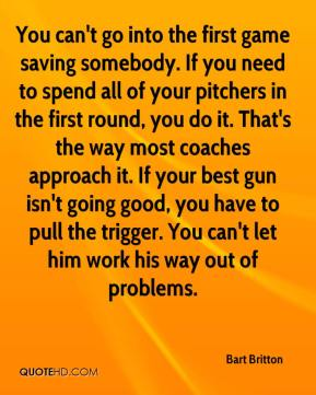 Bart Britton - You can't go into the first game saving somebody. If you need to spend all of your pitchers in the first round, you do it. That's the way most coaches approach it. If your best gun isn't going good, you have to pull the trigger. You can't let him work his way out of problems.