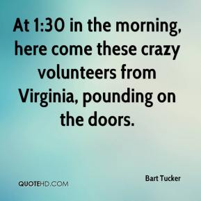 Bart Tucker - At 1:30 in the morning, here come these crazy volunteers from Virginia, pounding on the doors.