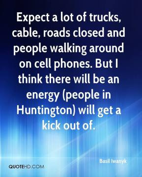 Basil Iwanyk - Expect a lot of trucks, cable, roads closed and people walking around on cell phones. But I think there will be an energy (people in Huntington) will get a kick out of.