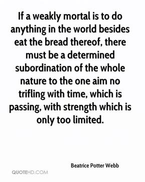 Beatrice Potter Webb - If a weakly mortal is to do anything in the world besides eat the bread thereof, there must be a determined subordination of the whole nature to the one aim no trifling with time, which is passing, with strength which is only too limited.