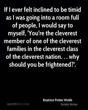 If I ever felt inclined to be timid as I was going into a room full of people, I would say to myself, 'You're the cleverest member of one of the cleverest families in the cleverest class of the cleverest nation. . . why should you be frightened?'.