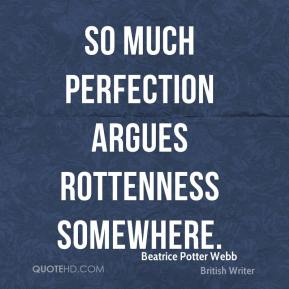 So much perfection argues rottenness somewhere.