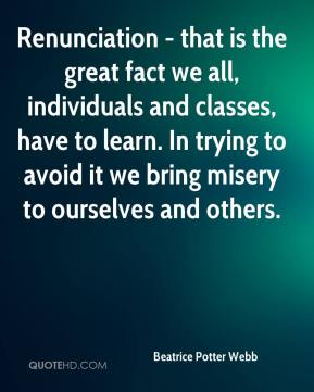 Beatrice Potter Webb - Renunciation - that is the great fact we all, individuals and classes, have to learn. In trying to avoid it we bring misery to ourselves and others.