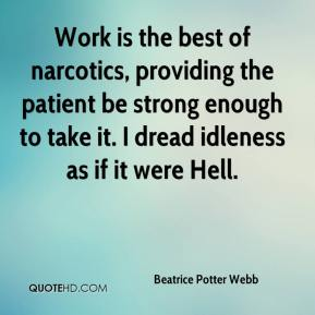 Beatrice Potter Webb - Work is the best of narcotics, providing the patient be strong enough to take it. I dread idleness as if it were Hell.