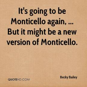It's going to be Monticello again, ... But it might be a new version of Monticello.