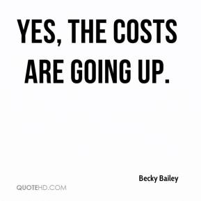 Yes, the costs are going up.