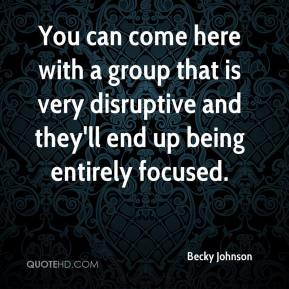 Becky Johnson - You can come here with a group that is very disruptive and they'll end up being entirely focused.