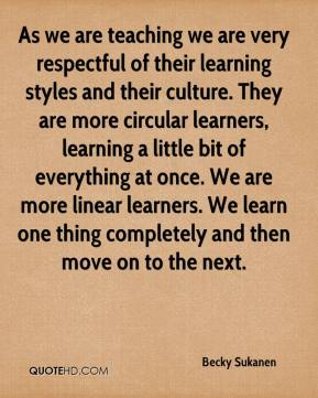 Becky Sukanen - As we are teaching we are very respectful of their learning styles and their culture. They are more circular learners, learning a little bit of everything at once. We are more linear learners. We learn one thing completely and then move on to the next.