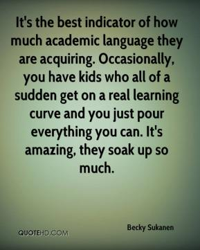Becky Sukanen - It's the best indicator of how much academic language they are acquiring. Occasionally, you have kids who all of a sudden get on a real learning curve and you just pour everything you can. It's amazing, they soak up so much.