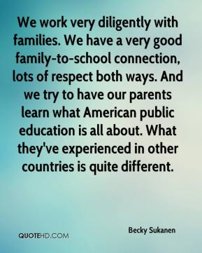 Becky Sukanen - We work very diligently with families. We have a very good family-to-school connection, lots of respect both ways. And we try to have our parents learn what American public education is all about. What they've experienced in other countries is quite different.