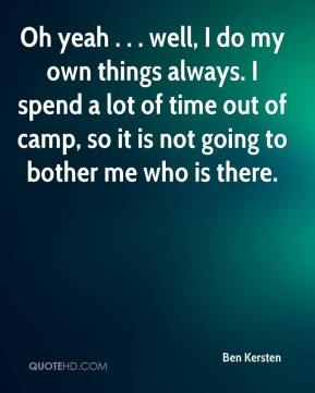 Ben Kersten - Oh yeah . . . well, I do my own things always. I spend a lot of time out of camp, so it is not going to bother me who is there.