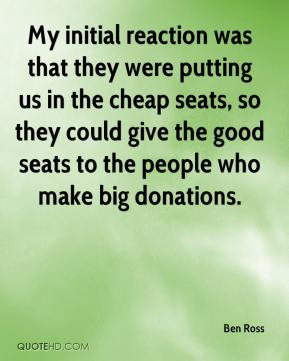 Ben Ross - My initial reaction was that they were putting us in the cheap seats, so they could give the good seats to the people who make big donations.