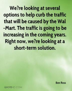 Ben Ross - We?re looking at several options to help curb the traffic that will be caused by the Wal-Mart. The traffic is going to be increasing in the coming years. Right now, we?re looking at a short-term solution.