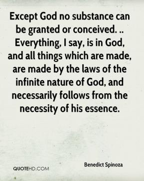 Except God no substance can be granted or conceived. .. Everything, I say, is in God, and all things which are made, are made by the laws of the infinite nature of God, and necessarily follows from the necessity of his essence.
