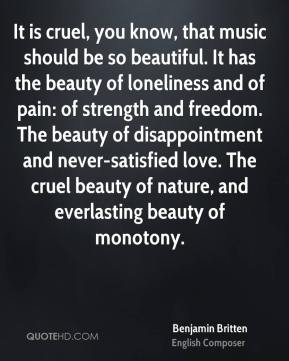 Benjamin Britten - It is cruel, you know, that music should be so beautiful. It has the beauty of loneliness and of pain: of strength and freedom. The beauty of disappointment and never-satisfied love. The cruel beauty of nature, and everlasting beauty of monotony.