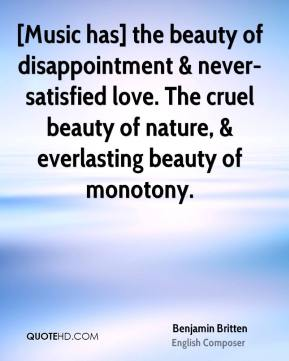 Benjamin Britten - [Music has] the beauty of disappointment & never-satisfied love. The cruel beauty of nature, & everlasting beauty of monotony.