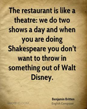 Benjamin Britten - The restaurant is like a theatre: we do two shows a day and when you are doing Shakespeare you don't want to throw in something out of Walt Disney.