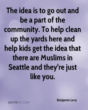 The idea is to go out and be a part of the community. To help clean up the yards here and help kids get the idea that there are Muslims in Seattle and they're just like you.
