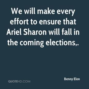 We will make every effort to ensure that Ariel Sharon will fall in the coming elections.