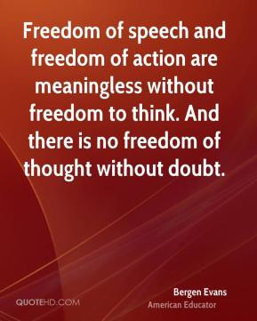 Bergen Evans - Freedom of speech and freedom of action are meaningless without freedom to think. And there is no freedom of thought without doubt.