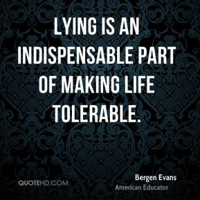 Bergen Evans - Lying is an indispensable part of making life tolerable.