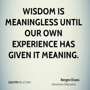 Bergen Evans - Wisdom is meaningless until our own experience has given it meaning.