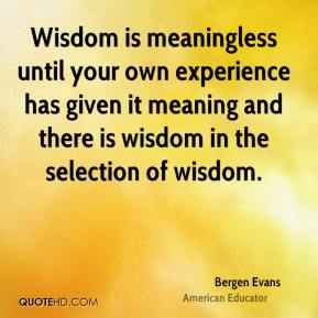 Bergen Evans - Wisdom is meaningless until your own experience has given it meaning and there is wisdom in the selection of wisdom.