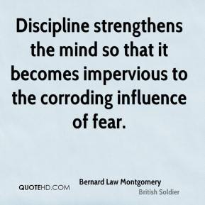 Discipline strengthens the mind so that it becomes impervious to the corroding influence of fear.