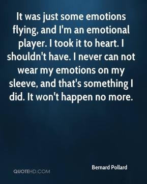 It was just some emotions flying, and I'm an emotional player. I took it to heart. I shouldn't have. I never can not wear my emotions on my sleeve, and that's something I did. It won't happen no more.