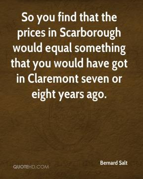Bernard Salt - So you find that the prices in Scarborough would equal something that you would have got in Claremont seven or eight years ago.