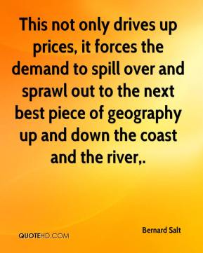 Bernard Salt - This not only drives up prices, it forces the demand to spill over and sprawl out to the next best piece of geography up and down the coast and the river.