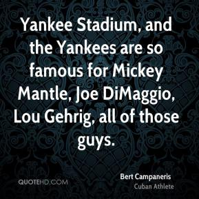 Bert Campaneris - Yankee Stadium, and the Yankees are so famous for Mickey Mantle, Joe DiMaggio, Lou Gehrig, all of those guys.
