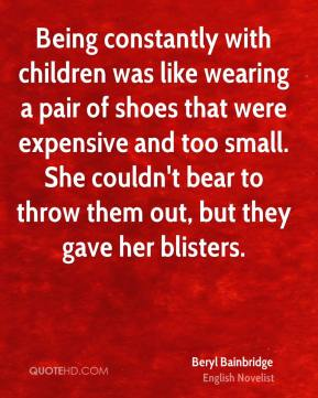 Being constantly with children was like wearing a pair of shoes that were expensive and too small. She couldn't bear to throw them out, but they gave her blisters.