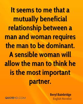 Beryl Bainbridge - It seems to me that a mutually beneficial relationship between a man and woman requires the man to be dominant. A sensible woman will allow the man to think he is the most important partner.