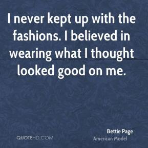 I never kept up with the fashions. I believed in wearing what I thought looked good on me.