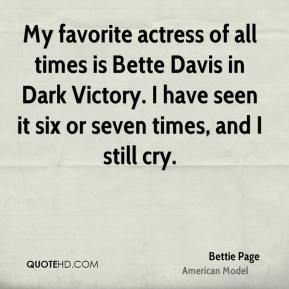 My favorite actress of all times is Bette Davis in Dark Victory. I have seen it six or seven times, and I still cry.