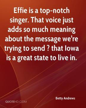 Betty Andrews - Effie is a top-notch singer. That voice just adds so much meaning about the message we're trying to send ? that Iowa is a great state to live in.