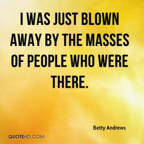 Betty Andrews - I was just blown away by the masses of people who were there.