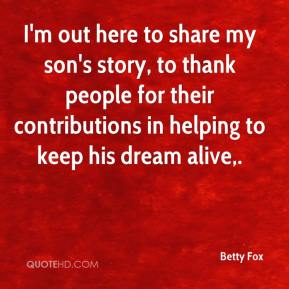 Betty Fox - I'm out here to share my son's story, to thank people for their contributions in helping to keep his dream alive.