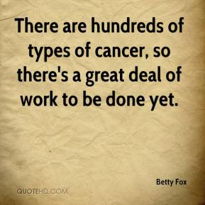 There are hundreds of types of cancer, so there's a great deal of work to be done yet.
