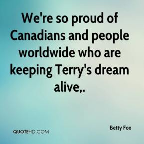 Betty Fox - We're so proud of Canadians and people worldwide who are keeping Terry's dream alive.