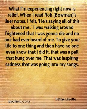 Bettye LaVette - What I'm experiencing right now is relief. When I read Rob [Bowman]'s liner notes, I felt, 'He's saying all of this about me .' I was walking around frightened that I was gonna die and no one had ever heard of me. To give your life to one thing and then have no one even know that I did it, that was a pall that hung over me. That was inspiring sadness that was going into my songs.